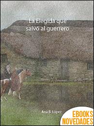 La Elegida que salvó al guerrero (Alma jacobita 3) de Ana B. López