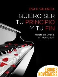 Quiero ser tu principio y tu fin de Eva P. Valencia