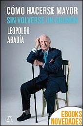 Cómo hacerse mayor sin volverse un gruñón de Leopoldo Abadía