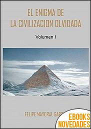 El enigma de la civilización olvidada Volumen 1 de Felipe Mayoral García