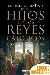 El trágico destino de los hijos de los Reyes Católicos de Vicenta Márquez de la Plata