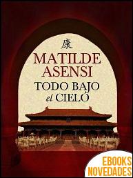 Todo bajo el cielo de Matilde Asensi