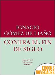 Contra el fin de siglo de Ignacio Gómez de Liaño