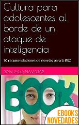 Cultura para adolescentes al borde de un ataque de inteligencia de Santiago Navajas