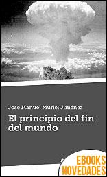 El principio del fin del mundo de José Manuel Muriel Jiménez