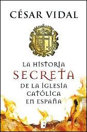 La historia secreta de la iglesia católica en España de César Vidal