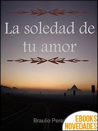 La soledad de tu amor de Braulio Perez