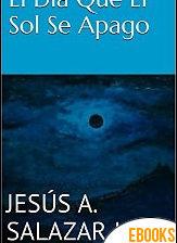 El día que el Sol se apagó de Jesús A. Salazar J.