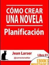 Cómo crear una novela. Planificación de Jean Larser
