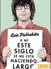A mí este siglo se me está haciendo largo de Luis Piedrahita