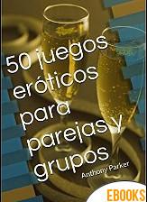 50 juegos eróticos para parejas y grupos de Anthony Parker